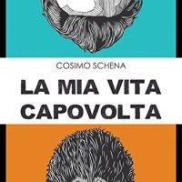 """Segnalazione """"La mia vita capovolta: Se almeno una volta hai pensato di cambiare toltalmente la tua vita, non puoi non leggere questo libro"""" di Cosimo Schema"""