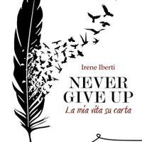 """Segnalazione """"Never give up. La mia vita su carta"""" di Irene Iberti"""