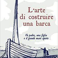 """Recensione """"L'arte di costruire una barca"""" Un padre, una figlia e il grande mare aperto di Jonathan Gornall"""