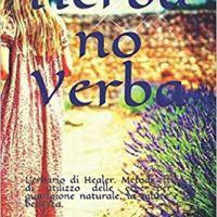 """Lorena Ciullo """"Herba no Verba: L'erbario di Healer"""" Metodi efficaci di utilizzo delle erbe per la guarigione naturale, la salute e la bellezza"""