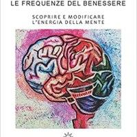 Le frequenze del benessere. Scoprire e modificare l'energia della mente | Astrid Sciuto